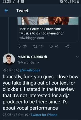 """Text - 23:25 & ll 9%2 Tweet Martin Garrix on Eurovision: """"Musically, it's not interesting"""" wiwibloggs.com 25 ti 15 65 MARTIN GARRIX @MartinGarrix Replying to @wiwibloggs honestly, fuck you guys. I love how you take things out of context for clickbait. I stated in the interview that it's not interested for a dj/ producer to be there since it's about vocal performance 23:05 13 Oct 19 Twitter for iPhone"""