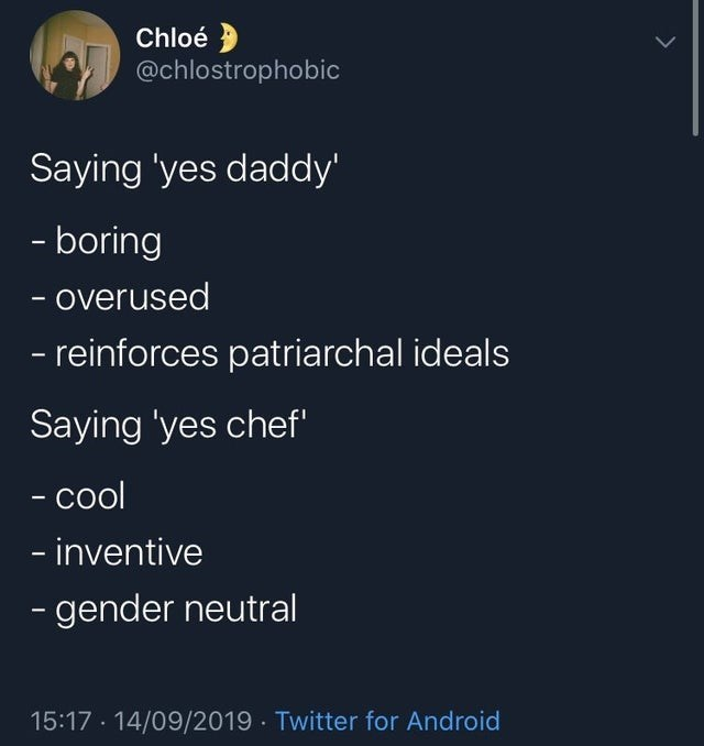 Text - Chloé @chlostrophobic Saying 'yes daddy' -boring overused -reinforces patriarchal ideals Saying 'yes chef' - col - inventive -gender neutral 15:17 14/09/2019 Twitter for Android