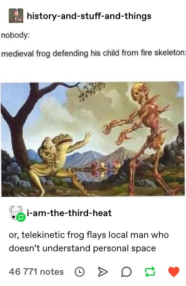 Organism - history-and-stuff-and-things nobody: medieval frog defending his child from fire skeleton: i-am-the-third-heat or, telekinetic frog flays local man who doesn't understand personal space 46 771 notes