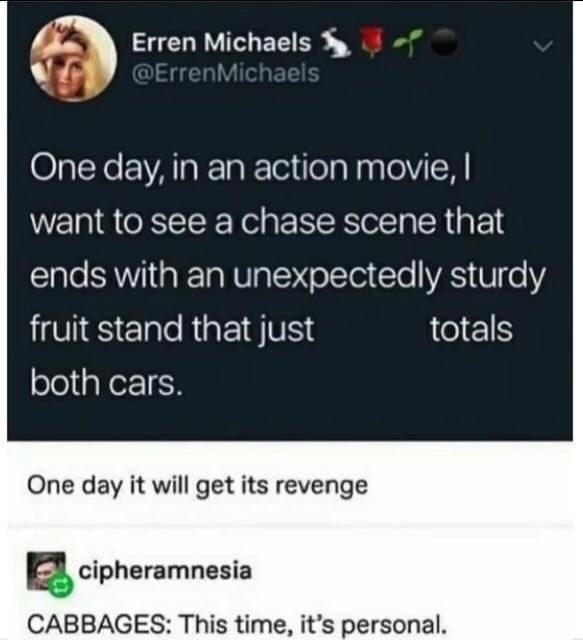 Text - Erren Michaels @ErrenMichaels One day, in an action movie, I want to see a chase scene that ends with an unexpected ly sturdy fruit stand that just totals both cars. One day it will get its revenge cipheramnesia CABBAGES: This time, it's personal.