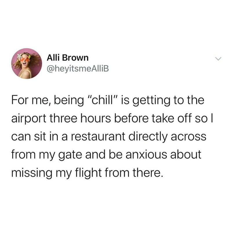"""Text - Alli Brown @heyitsmeAlliB For me, being """"chill"""" is getting to the airport three hours before take off so l can sit in a restaurant directly across from my gate and be anxious about missing my flight from there."""