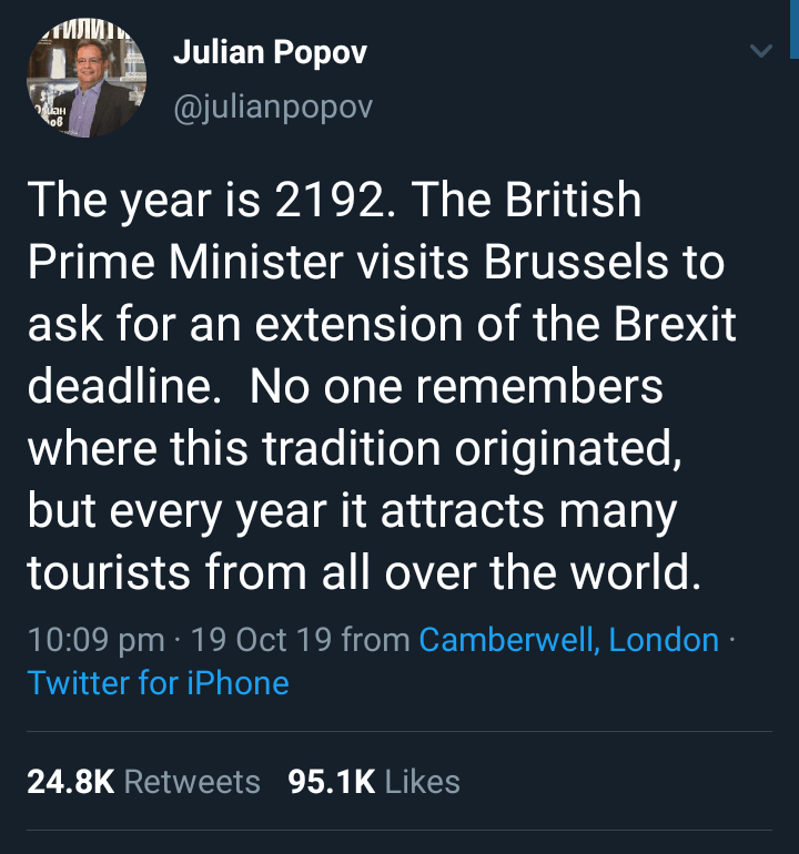 Text - Julian Popov @julianpopov o8 The year is 2192. The British Prime Minister visits Brussels to ask for an extension of the Brexit deadline. No one remembers where this tradition originated, but every year it attracts many tourists from all over the world. 10:09 pm 19 Oct 19 from Camberwell, London Twitter for iPhone 24.8K Retweets 95.1K Likes