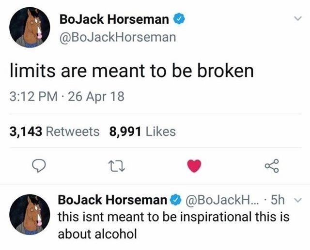 Text - BoJack Horseman @BoJackHorseman limits are meant to be broken 3:12 PM 26 Apr 18 3,143 Retweets 8,991 Likes BoJack Horseman @BoJackH... 5h this isnt meant to be inspirational this is about alcohol