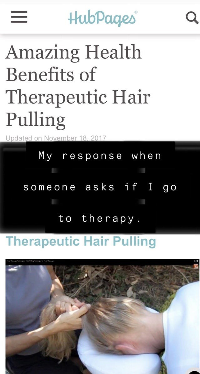 Text - HubPages Amazing Health Benefits of Therapeutic Hair Pulling Updated on November 18, 2017 My response when asks if I go Someon e to therapy. Therapeutic Hair Pulling