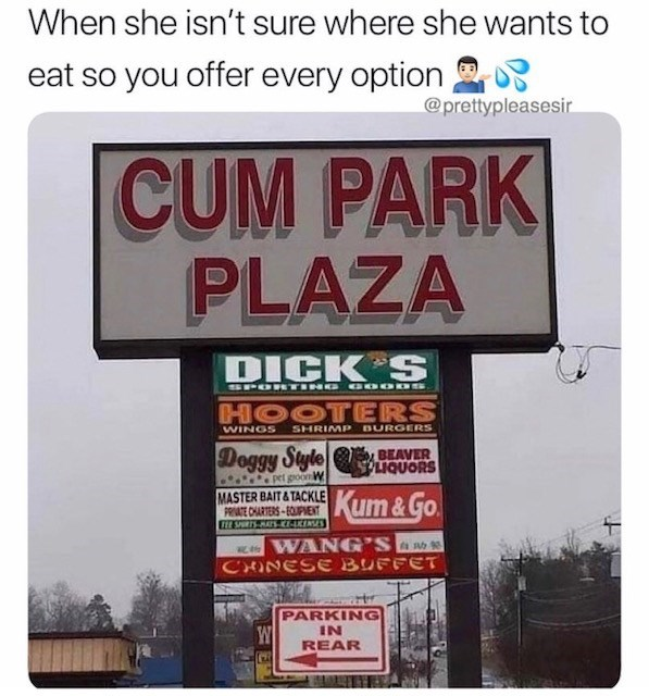 Text - When she isn't sure where she wants to eat so you offer every option @prettypleasesir CUM PARK PLAZA DICK S 00K SPOETENEa HOOTERS SHRIMP BURGERS WINGS Doggy Style BEAVER PLIQUORS pet goon W MASTER BAIT&TACKLEKum &Go PRIVATE CHARTERS-EQUPMENT Itt SRTSHTS-E-KENES WANG'S CHINESE BUFFET PARKING IN W REAR