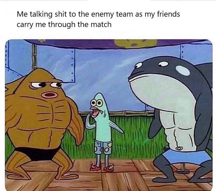 Cartoon - Me talking shit to the enemy team as my friends carry me through the match