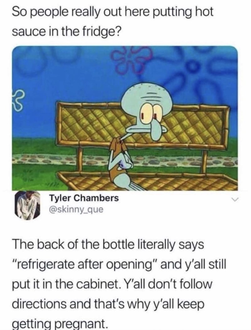 """Organism - So people really out here putting hot sauce in the fridge? Tyler Chambers @skinny que The back of the bottle literally says """"refrigerate after opening"""" and y'll stll put it in the cabinet. Y'all don't follow directions and that's why y'all keep getting pregnant."""