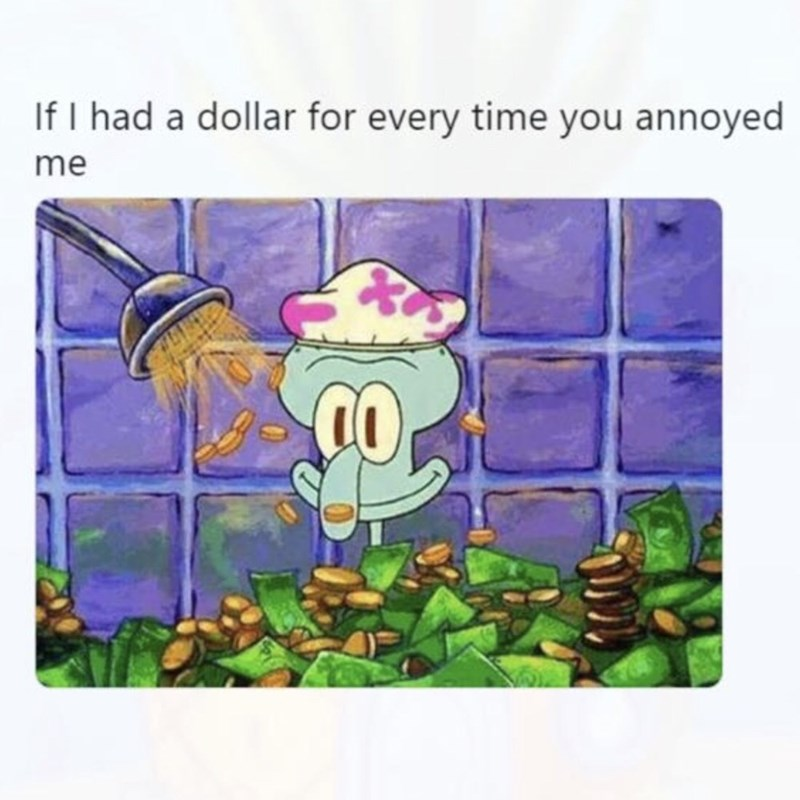 Cartoon - If I had a dollar for every time you annoyed me