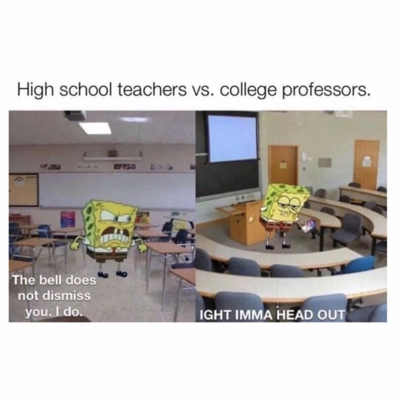 Product - High school teachers vs. college professors. The bell does not dismiss you. I do. IGHT IMMA HEAD OUT