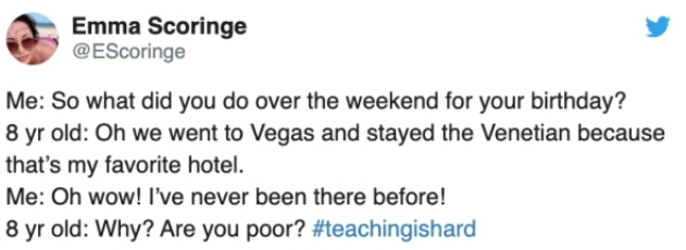 Text - Emma Scoringe @EScoringe Me: So what did you do over the weekend for your birthday? 8 yr old: Oh we went to Vegas and stayed the Venetian because that's my favorite hotel. Me: Oh wow! I've never been there before! 8 yr old: Why? Are you poor? #teachingishard