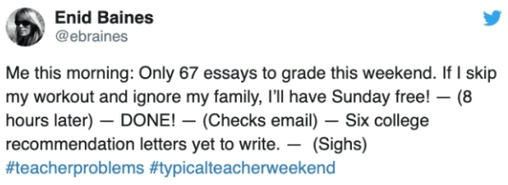 Text - Enid Baines @ebraines Me this morning: Only 67 essays to grade this weekend. If I skip my workout and ignore my family, I'Il have Sunday free! (8 hours later) DONE! (Checks email) Six college recommendation letters yet to write. (Sighs) #teacherproblems #typicalteacherweekend