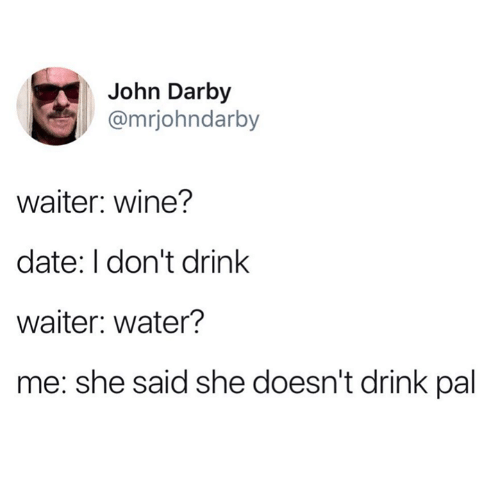 Text - John Darby @mrjohndarby waiter: wine? date: I don't drink waiter: water? me: she said she doesn't drink pal