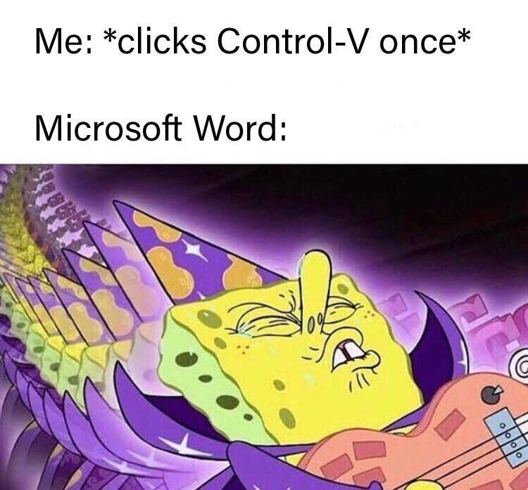 Organism - Me: *clicks Control-V once* Microsoft Word: