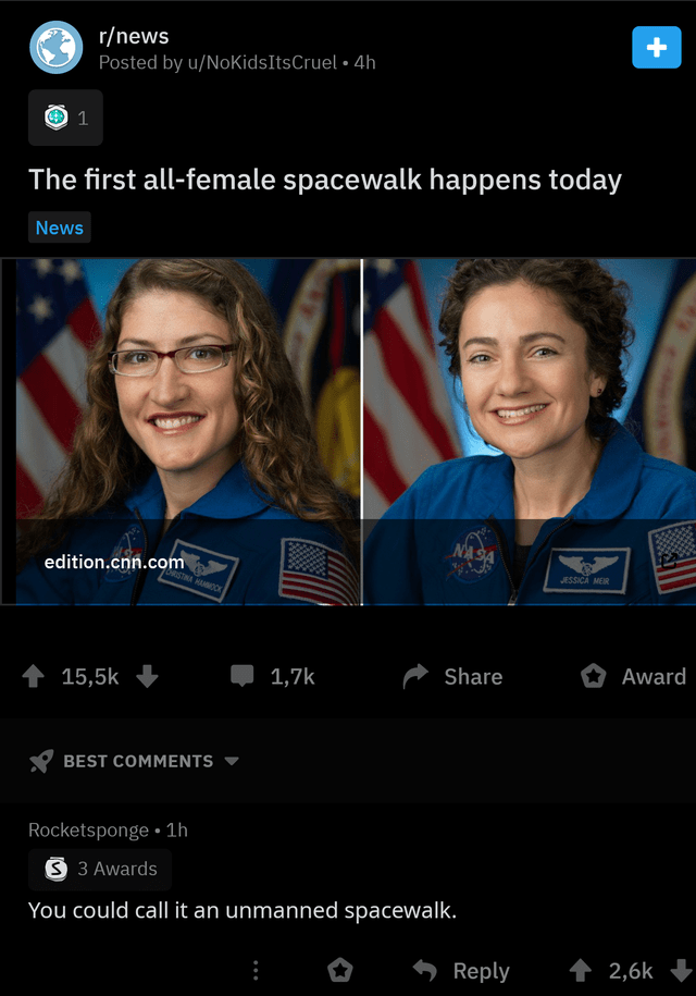 Face - r/news Posted by u/NoKidsItsCruel 4h 1 The first all-female spacewalk happens today News NASA edition.cnn.com JESSICA MEIR RISTMA HAMMO Award Share 1,7k 15,5k BEST COMMENTS Rocketsponge 1h S 3 Awards You could call it an unmanned spacewalk. t 2,6k Reply