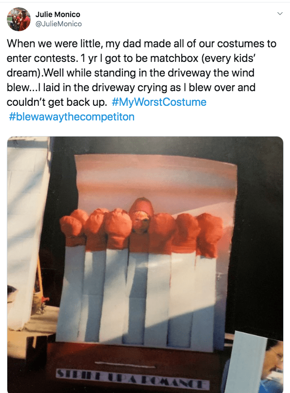 Hand - Julie Monico @JulieMonico When we were little, my dad made all of our costumes to enter contests. 1 yr I got to be matchbox (every kids' dream).Well while standing in the driveway the wind blew...I laid in the driveway crying as I blew over and couldn't get back up. #MyWorstCostume #blewawa9thecompetiton OMANCE