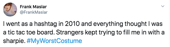 Text - Frank Maslar @FrankMaslar I went as a hashtag in 2010 and everything thought I was a tic tac toe board. Strangers kept trying to fill me in with a sharpie. #MyWorstCostume