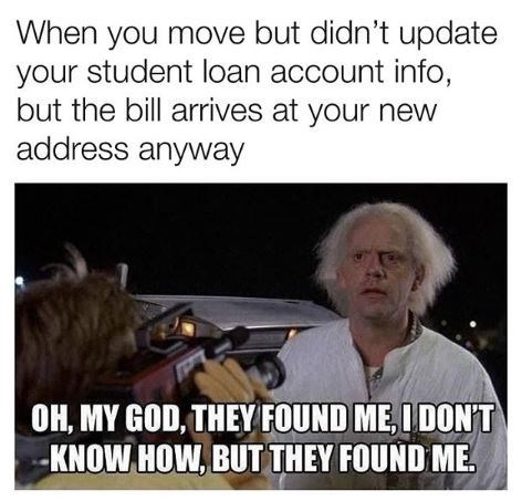 Photo caption - When you move but didn't update your student loan account info, but the bill arrives at your new address anyway OH, MY GOD, THEY FOUND ME, IDONT -KNOW HOW, BUT THEY FOUND ME.