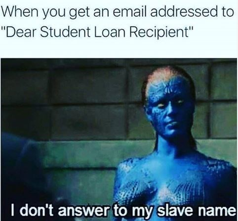 "Human - When you get an email addressed to ""Dear Student Loan Recipient"" I don't answer to my slave name"