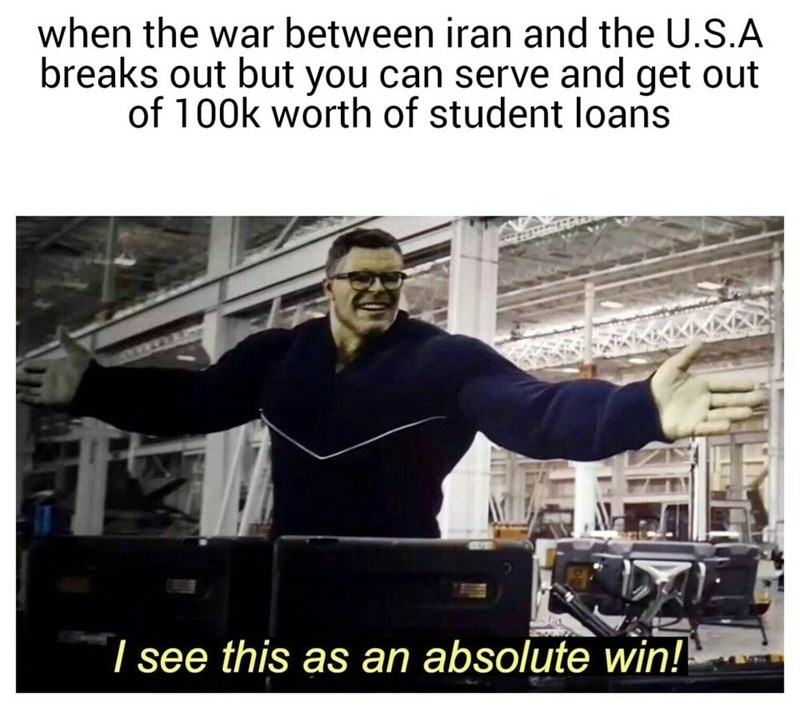 Photo caption - when the war between iran and the U.S.A breaks out but you can serve and get out of 100k worth of student loans I see this as an absolute win!