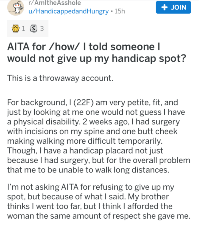 Text - r/AmltheAsshole JOIN u/Handicappedand Hungry 15h 1 S 3 AITA for /how/ I told someone I would not give up my handicap spot? This is a throwaway account. For background, I (22F) am very petite, fit, and just by looking at me one would not guess I have a physical disability. 2 weeks ago, I had surgery with incisions on my spine and one butt cheek making walking more difficult temporarily. Though, I have a handicap placard not just because I had surgery, but for the overall problem that me to