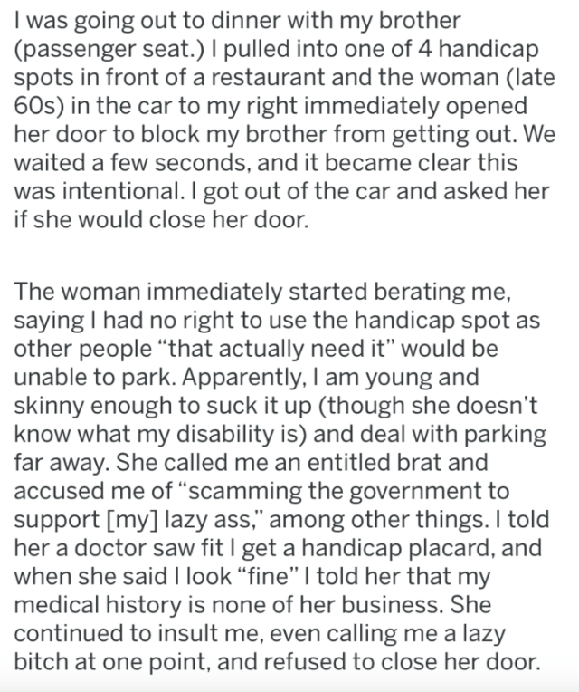 """Text - I was going out to dinner with my brother (passenger seat.) pulled into one of 4 handicap spots in front of a restaurant and the woman (late 60s) in the car to my right immediately opened her door to block my brother from getting out. We waited a few seconds, and it became clear this was intentional. I got out of the car and asked her if she would close her door. The woman immediately started berating me, saying I had no right to use the handicap spot as other people """"that actually need i"""