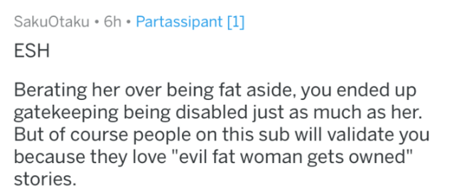 """Text - SakuOtaku 6h Partassipant [1] ESH Berating her over being fat aside, you ended up gatekeeping being disabled just as much as her. But of course people on this sub will validate you because they love """"evil fat woman gets owned"""" stories."""