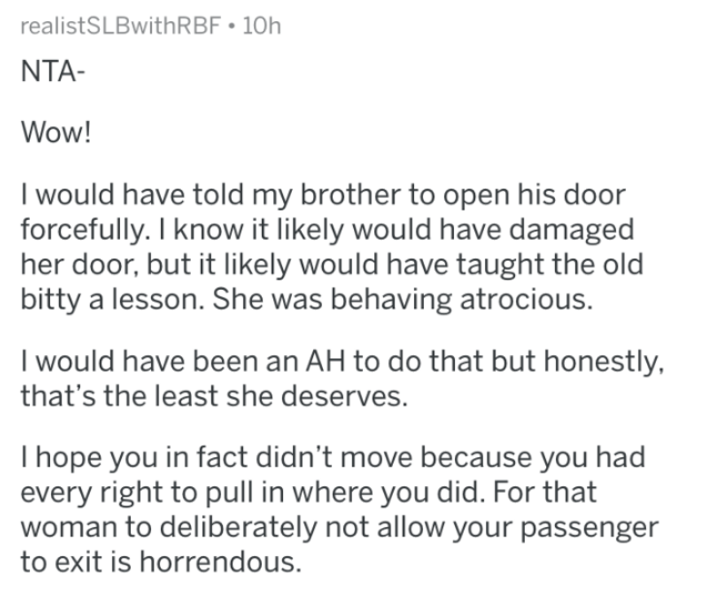 Text - realistSLBwithRBF 10h NTA- Wow! I would have told my brother to open his door forcefully. I know it likely would have damaged her door, but it likely would have taught the old bitty a lesson. She was behaving atrocious. I would have been an AH to do that but honestly, that's the least she deserves. I hope you in fact didn't move because you had every right to pull in where you did. For that woman to deliberately not allow your passenger to exit is horrendous.