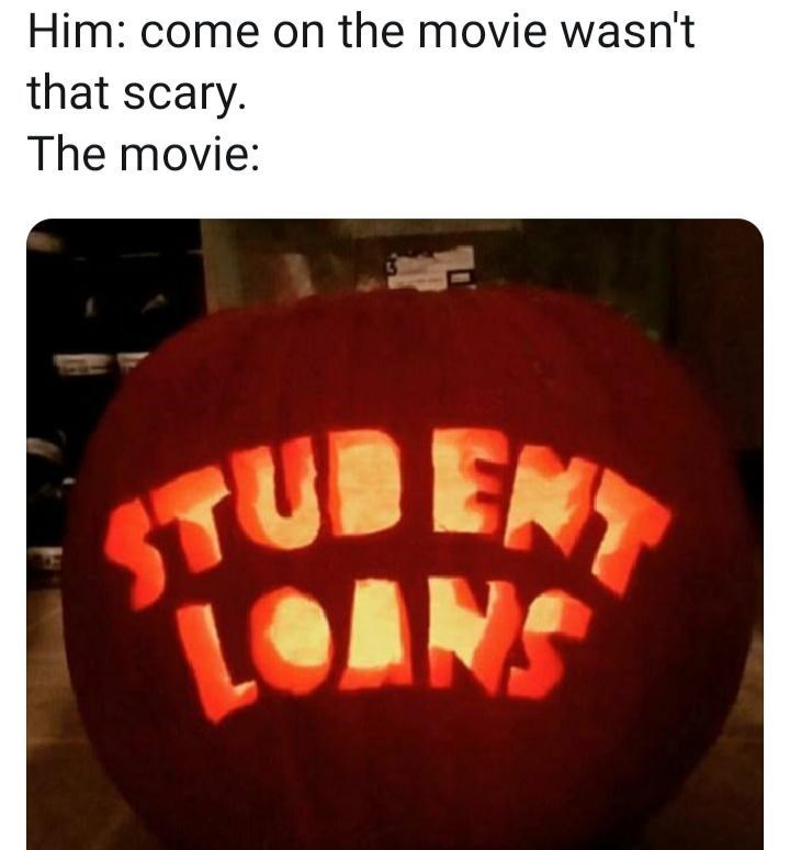 trick-or-treat - Him: come on the movie wasn't that scary The movie: STUBENT LOANS