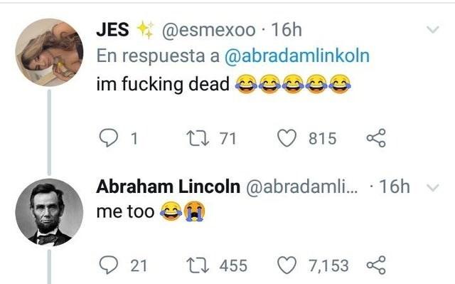 Text - @esmexoo 16h respuesta a @abradamlinkoln im fucking dead JES t 71 815 Abraham Lincoln @abradaml...16h me too 21 ti455 7,153