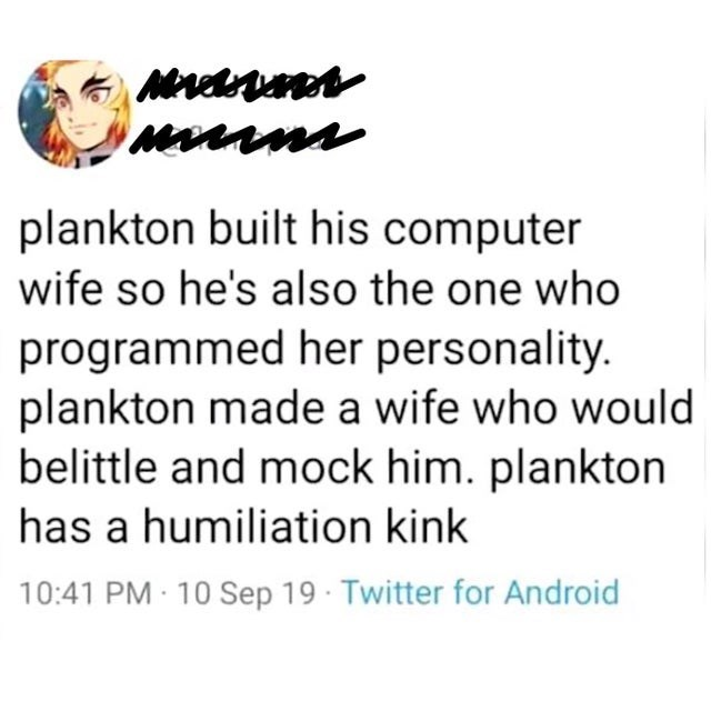 Text - MAdrVs MAnAns plankton built his computer wife so he's also the one who programmed her personality. plankton made a wife who would belittle and mock him. plankton has a humiliation kink 10:41 PM 10Sep 19 Twitter for Android
