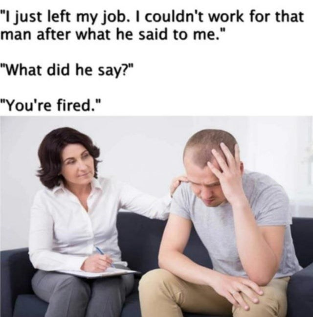 """Text - """"I just left my job. I couldn't work for that man after what he said to me."""" """"What did he say?"""" """"You're fired."""""""