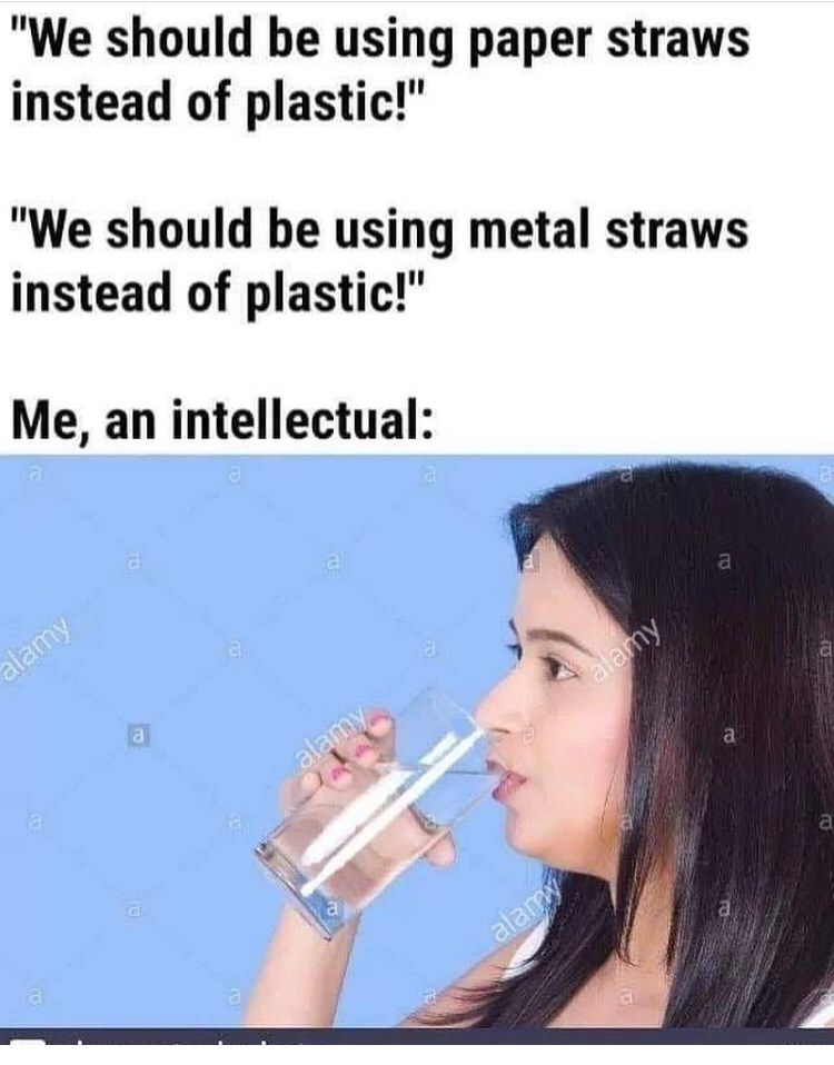 "Nose - ""We should be using paper straws instead of plastic!"" ""We should be using metal straws instead of plastic!"" Me, an intellectual: alamy a a alamy alamy a alamy a"