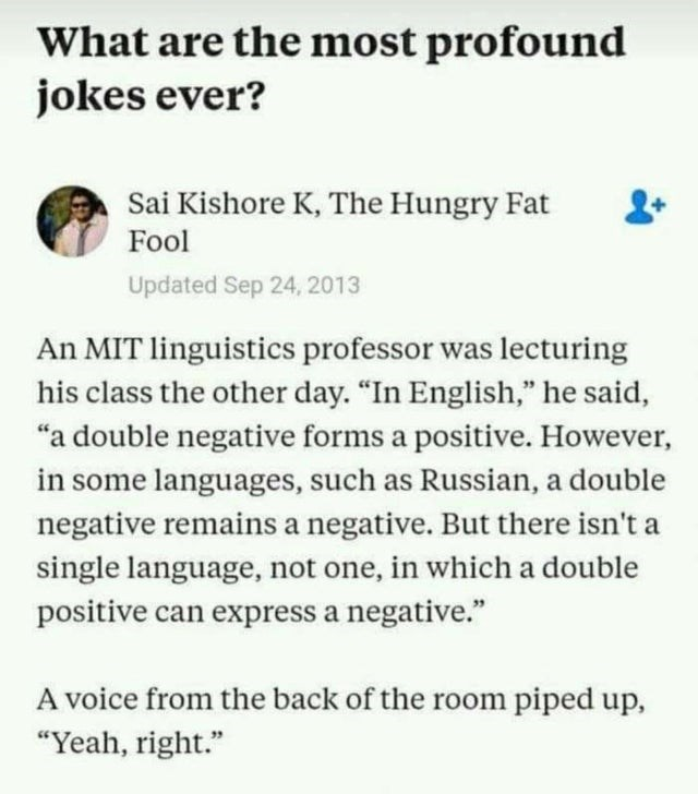 """Text - What are the most profound jokes ever? Sai Kishore K, The Hungry Fat Fool Updated Sep 24, 2013 An MIT linguistics professor was lecturing his class the other day. """"In English,"""" he said, """"a double negative forms a positive. However, in some languages, such as Russian, a double negative remains a negative. But there isn't a single language, not one, in which a double positive can express a negative."""" A voice from the back of the room piped up, """"Yeah, right."""""""