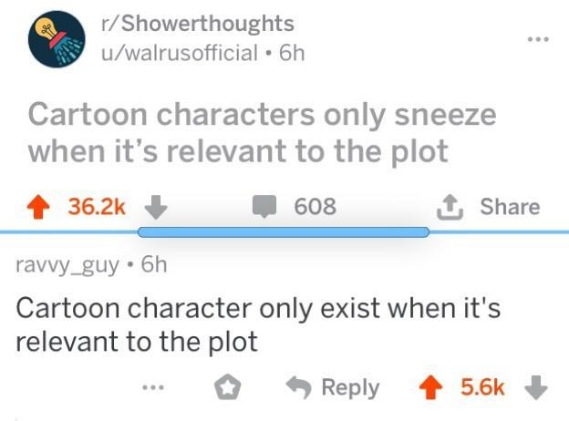 Text - r/Showerthoughts u/walrusofficial 6h Cartoon characters only sneeze when it's relevant to the plot 36.2k 608 Share ravvy_guy 6h Cartoon character only exist when it's relevant to the plot Reply 5.6k