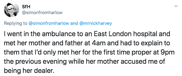 Text - SfH @simonfromharlow Replying to @simonfromharlow and @mrnickharvey I went in the ambulance to an East London hospital and met her mother and father at 4am and had to explain to them that I'd only met her for the first time proper at 9pm the previous evening while her mother accused me of being her dealer.