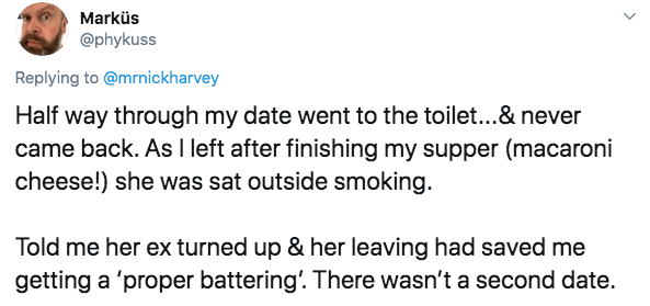 Text - Marküs @phykuss Replying to @mrnickharvey Half way through my date went to the toilet...& never came back. As I left after finishing my supper (macaroni cheese!) she was sat outside smoking. Told me her ex turned up & her leaving had saved me getting a 'proper battering'. There wasn't a second date.