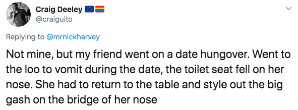 Text - Craig Deeley @craiguito Replying to @mrnickharvey Not mine, but my friend went on a date hungover. Went to the loo to vomit during the date, the toilet seat fell on her nose. She had to return to the table and style out the big gash on the bridge of her nose