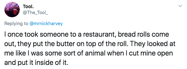 Text - Tool. @The_Tool Replying to @mrnickharvey I once took someone to a restaurant, bread rolls come out, they put the butter on top of the roll. They looked at me like I was some sort of animal when I cut mine open and put it inside of it.
