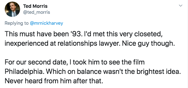 Text - Ted Morris @ted_morris Replying to @mrnickharvey This must have been '93. l'd met this very closeted, inexperienced at relationships lawyer. Nice guy though. For our second date, I took him to see the film Philadelphia. Which on balance wasn't the brightest idea Never heard from him after that.