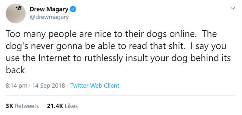 Text - B Drew Magary @drewmagary Too many people are nice to their dogs online. The dog's never gonna be able to read that shit. I say you the Internet to ruthlessly insult your dog behind its back 8:14 pm 14 Sep 2018 Twitter Web Client 3K Retweets 21.4K Likes