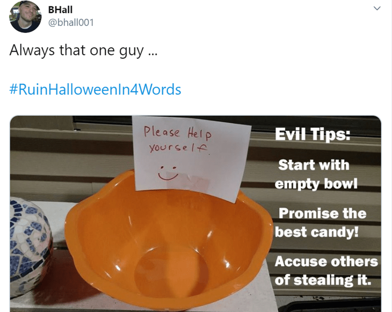 Orange - ВHall @bhall001 Always that one guy. #RuinHalloweenIn4Words Please Help yourself Evil Tips: Start with empty bowl Promise the best candy! Accuse others of stealing it.