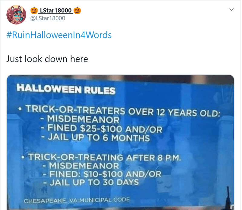 Text - LStar18000 @LStar18000 #RuinHalloweenIn4Words Just look down here HALLOWEEN RULES TRICK-OR-TREATERS OVER 12 YEARS OLD: MISDEMEANOR - FINED $25-$100 AND/OR - JAIL UP TO6 MONTHS TRICK-OR-TREATING AFTER 8 P.M - MISDEMEANOR FINED: $10-$100 AND/OR JAIL UP TO 30 DAYS CHESAPEAKE, VA MUNICIPAL CODE