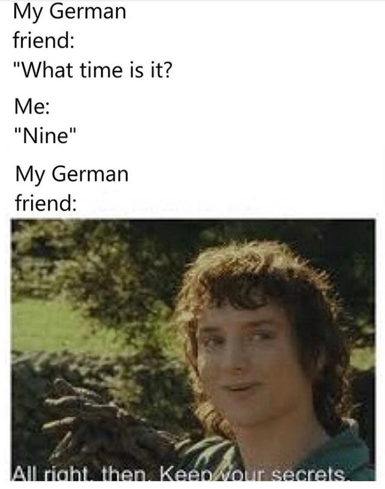 """Funny meme that reads, """"My German friend: 'what time is it?' Me: 'nine;' My German friend: ..."""" above a meme of Elijah Wood in Lord of the Rings saying, """"Alright then, keep your secrets"""""""