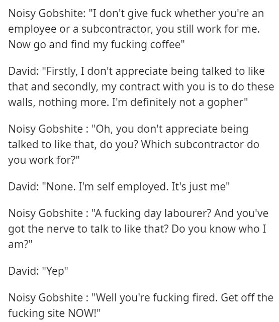 "Text - Noisy Gobshite: ""I don't give fuck whether you're an employee or a subcontractor, you still work for me. Now go and find my fucking coffee"" David: ""Firstly, I don't appreciate being talked to like that and secondly, my contract with you is to do these walls, nothing more. I'm definitely not a gopher"" Noisy Gobshite: ""Oh, you don't appreciate being talked to like that, do you? Which subcontractor do you work for?"" David: ""None. I'm self employed. It's just me"" Noisy Gobshite: ""A fucking da"