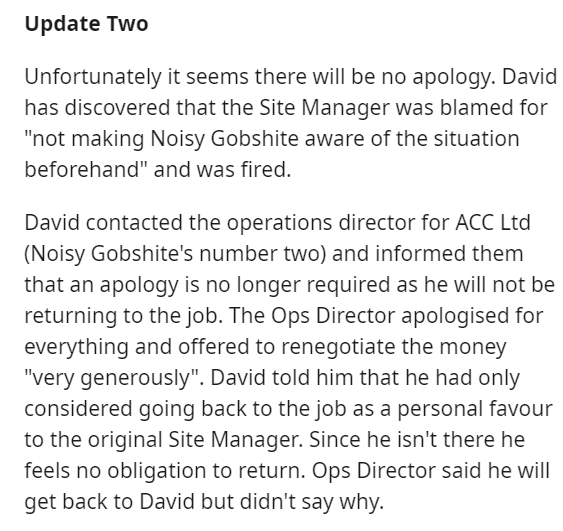 "Text - Update Two Unfortunately it seems there will be no apology. David has discovered that the Site Manager was blamed for ""not making Noisy Gobshite aware of the situation beforehand"" and was fired. David contacted the operations director for ACC Ltd (Noisy Gobshite's number two) and informed them that an apology is no longer required as he will not be returning to the job. The Ops Director apologised for everything and offered to renegotiate the money ""very generously"". David told him that h"