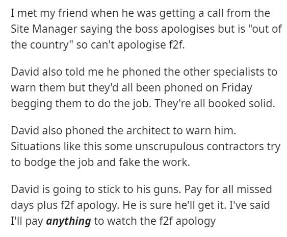 "Text - I met my friend when he was getting a call from the Site Manager saying the boss apologises but is ""out of the country"" so can't apologise f2f. David also told me he phoned the other specialists to warn them but they'd all been phoned on Friday begging them to do the job. They're all booked solid. David also phoned the architect to warn him. Situations like this some unscrupulous contractors try to bodge the job and fake the work. David is going to stick to his guns. Pay for all missed da"
