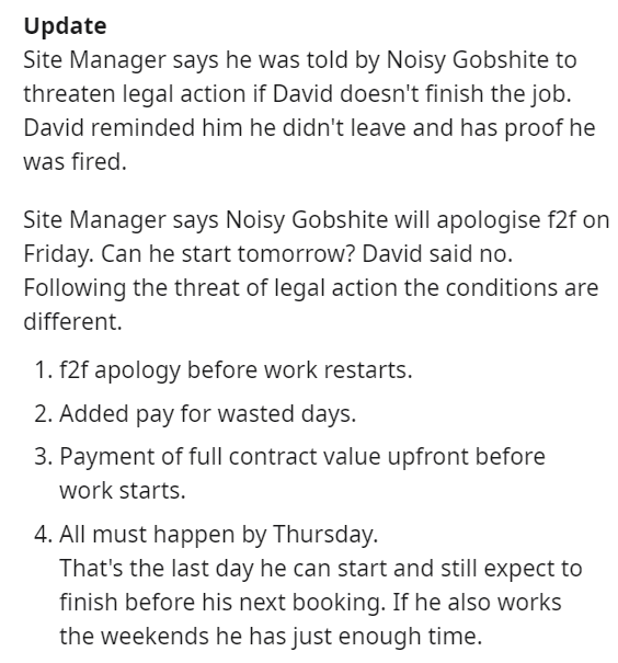 Text - Update Site Manager says he was told by Noisy Gobshite to threaten legal action if David doesn't finish the job. David reminded him he didn't leave and has proof he was fired. Site Manager says Noisy Gobshite will apologise f2f on Friday. Can he start tomorrow? David said no. Following the threat of legal action the conditions are different 1. f2f apology before work restarts. 2. Added pay for wasted days. 3. Payment of full contract value upfront before work starts. 4. All must happen by