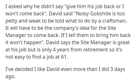 "Text - I asked why he didn't say ""give him his job back or I won't come back"". David said ""Noisy Gobshite is too petty and weak to be told what to do by a craftsman. It will have to be the company's idea for the Site Manager to come back. If I tell them to bring him back it won't happen"". David says the Site Manager is great at his job but is only 4 years from retirement so it's not easy to find a job at 61 I've decided I like David even more than I did 3 days ago."