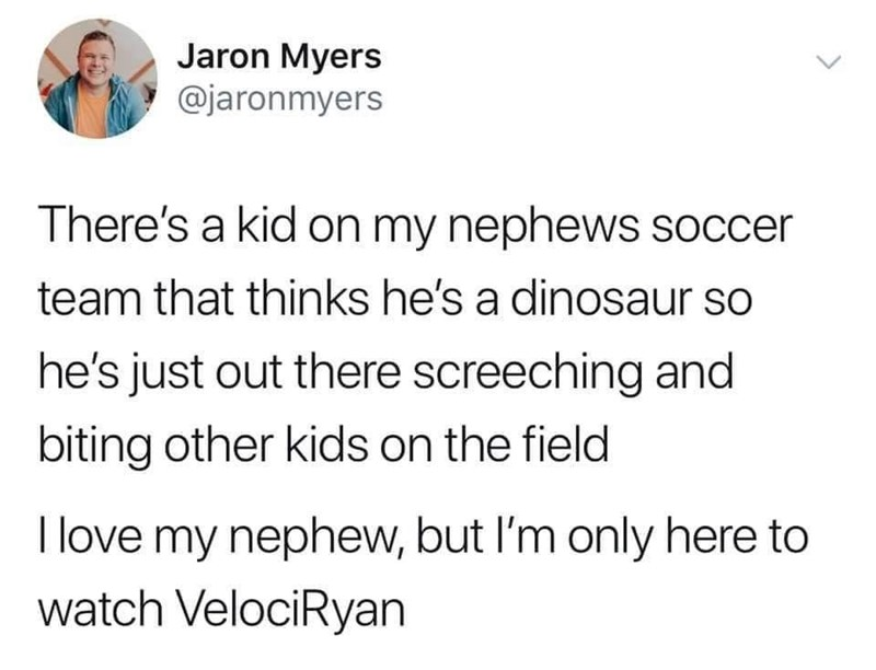 Text - Jaron Myers @jaronmyers There's a kid on my nephews soccer team that thinks he's a dinosaur so he's just out there screeching and biting other kids on the field I love my nephew, but I'm only here to watch VelociRyan >