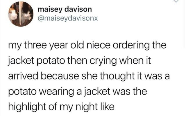 Text - maisey davison @maiseydavisonx my three year old niece ordering the jacket potato then crying when it arrived because she thought it was a potato wearing a jacket was the highlight of my night like